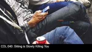 CDL 040 – Sitting is Slowly Killing You