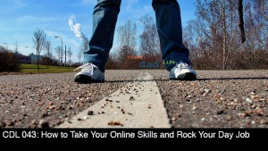 CDL 043 – How to Use Your Online Skills to Rock Your Day Job