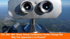 CDL 044 – Will These Virtual Conference Hacks Change the Way You Approach Live Events?